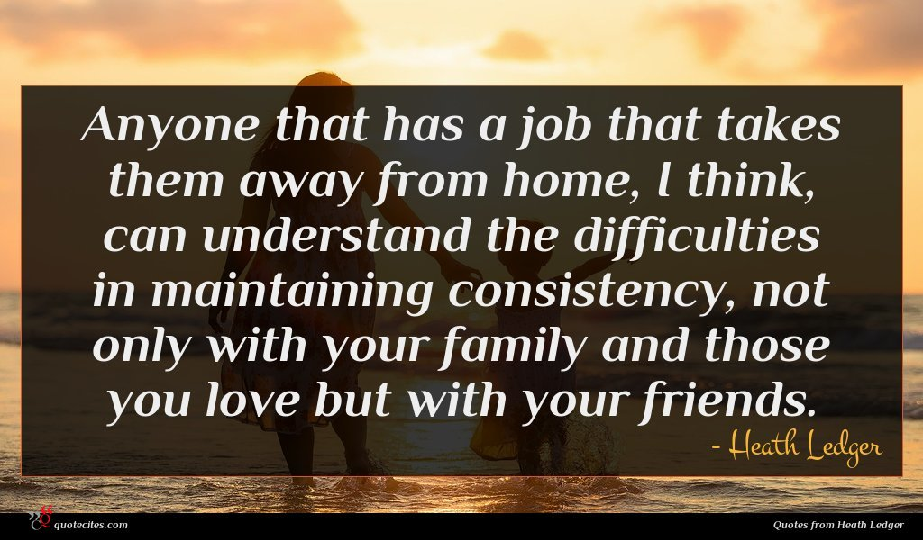 Anyone that has a job that takes them away from home, I think, can understand the difficulties in maintaining consistency, not only with your family and those you love but with your friends.