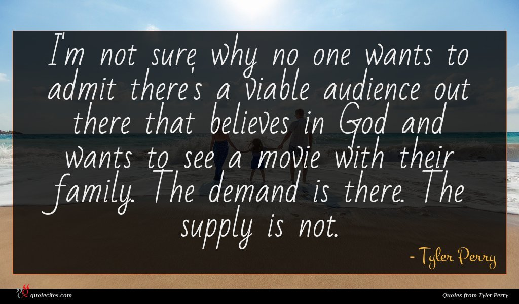 I'm not sure why no one wants to admit there's a viable audience out there that believes in God and wants to see a movie with their family. The demand is there. The supply is not.