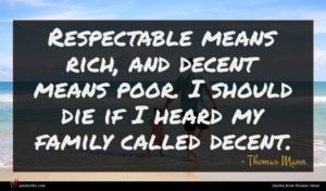 Thomas Mann quote : Respectable means rich and ...