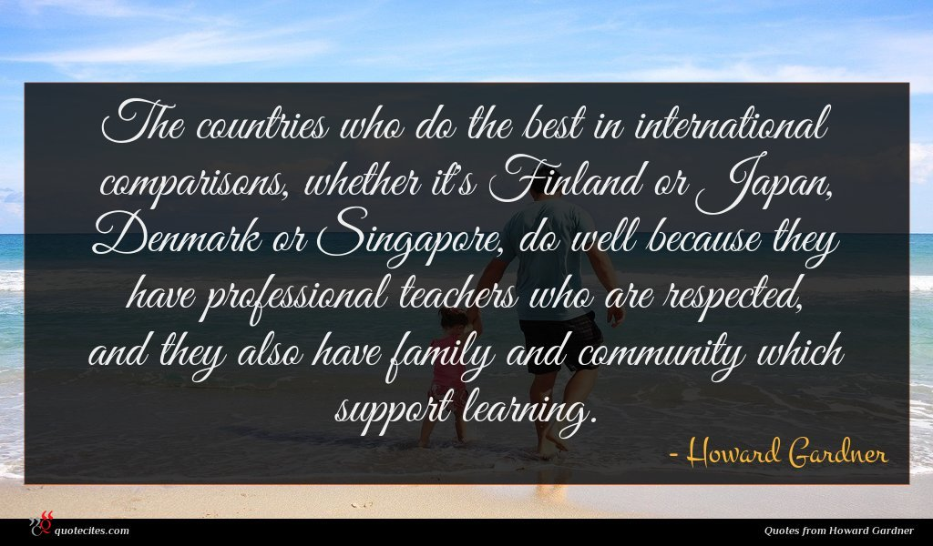 The countries who do the best in international comparisons, whether it's Finland or Japan, Denmark or Singapore, do well because they have professional teachers who are respected, and they also have family and community which support learning.