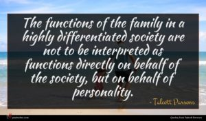 Talcott Parsons quote : The functions of the ...