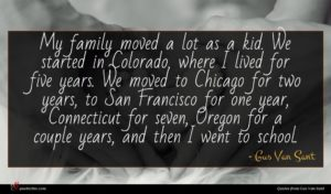Gus Van Sant quote : My family moved a ...