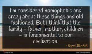 Rupert Murdoch quote : I'm considered homophobic and ...