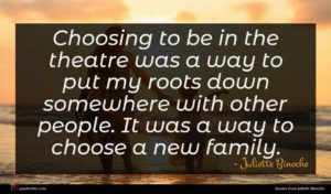 Juliette Binoche quote : Choosing to be in ...