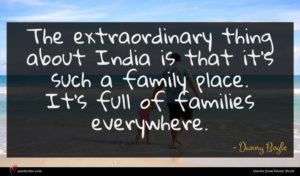 Danny Boyle quote : The extraordinary thing about ...