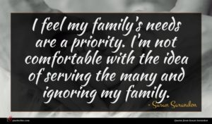 Susan Sarandon quote : I feel my family's ...