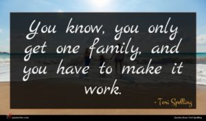 Tori Spelling quote : You know you only ...