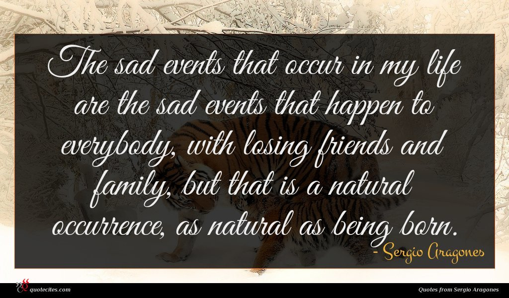 The sad events that occur in my life are the sad events that happen to everybody, with losing friends and family, but that is a natural occurrence, as natural as being born.