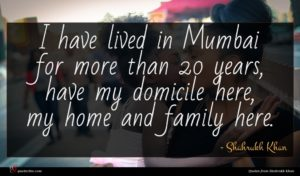 Shahrukh Khan quote : I have lived in ...