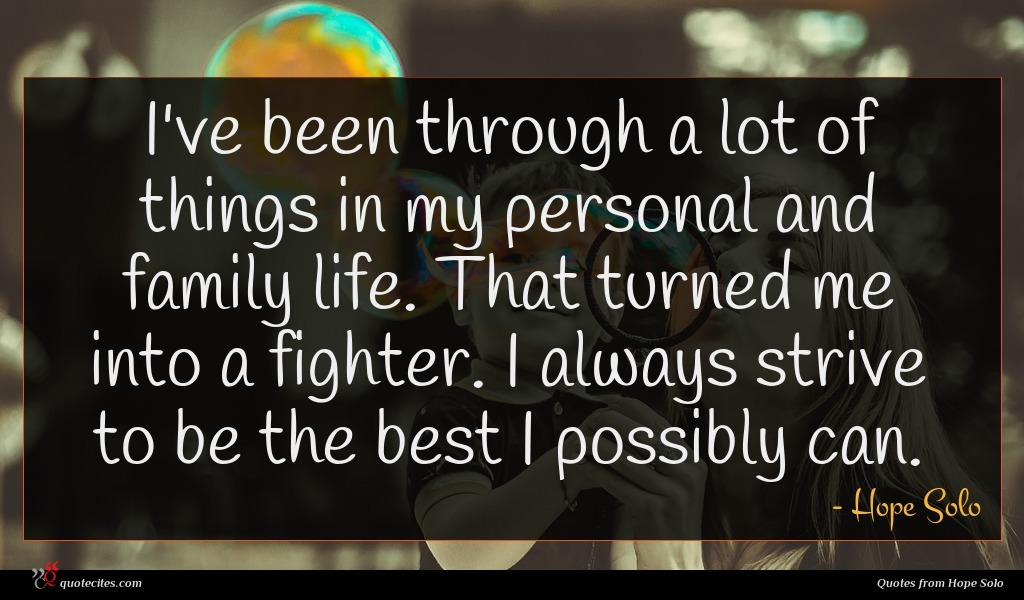 I've been through a lot of things in my personal and family life. That turned me into a fighter. I always strive to be the best I possibly can.