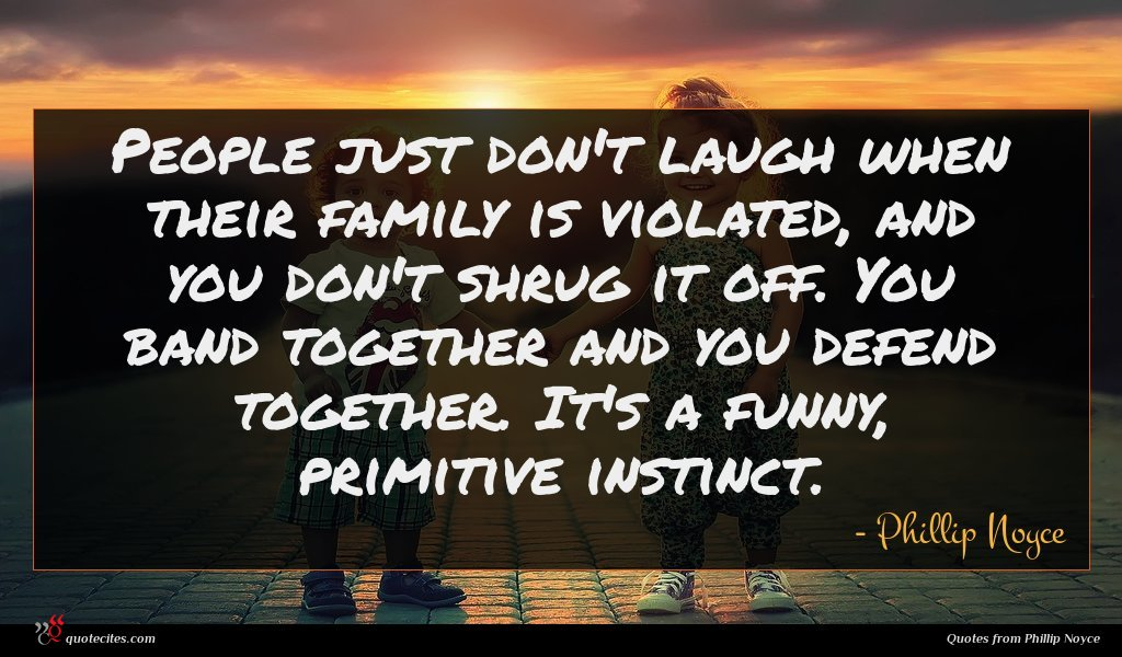 People just don't laugh when their family is violated, and you don't shrug it off. You band together and you defend together. It's a funny, primitive instinct.