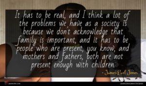 James Earl Jones quote : It has to be ...