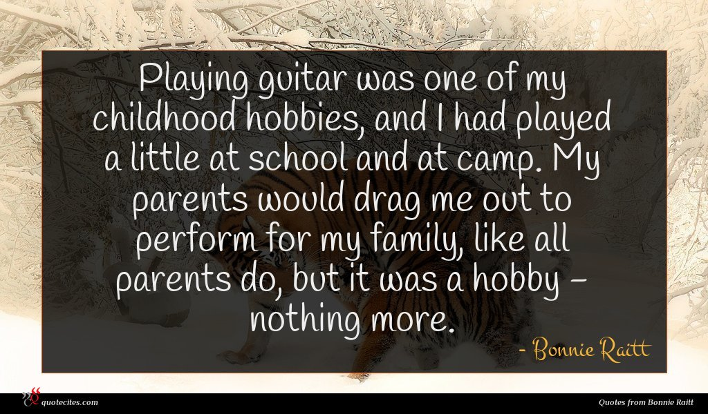 Playing guitar was one of my childhood hobbies, and I had played a little at school and at camp. My parents would drag me out to perform for my family, like all parents do, but it was a hobby - nothing more.