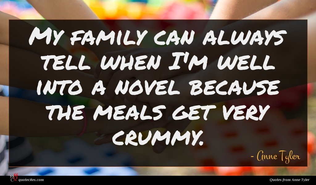 My family can always tell when I'm well into a novel because the meals get very crummy.