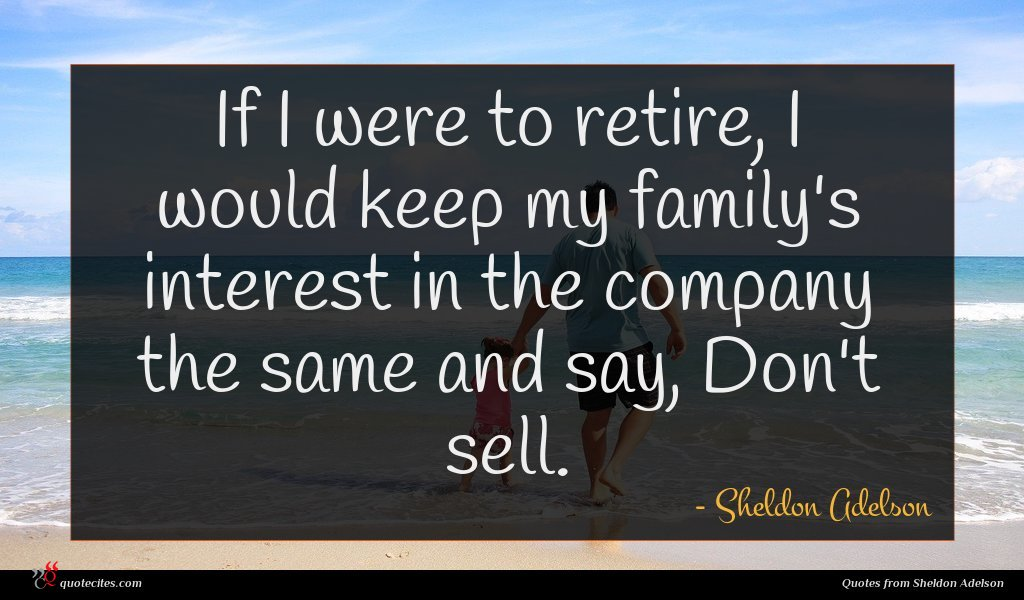 If I were to retire, I would keep my family's interest in the company the same and say, Don't sell.