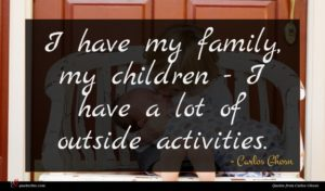 Carlos Ghosn quote : I have my family ...