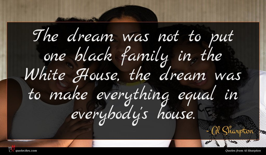 The dream was not to put one black family in the White House, the dream was to make everything equal in everybody's house.
