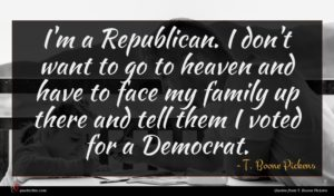 T. Boone Pickens quote : I'm a Republican I ...