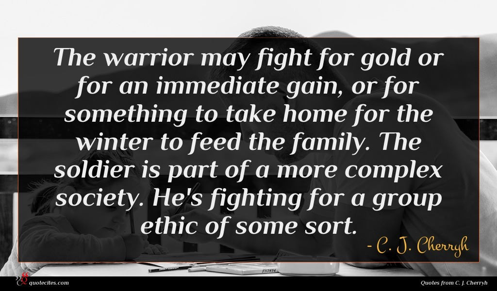 The warrior may fight for gold or for an immediate gain, or for something to take home for the winter to feed the family. The soldier is part of a more complex society. He's fighting for a group ethic of some sort.
