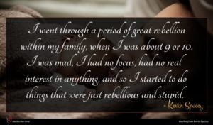Kevin Spacey quote : I went through a ...