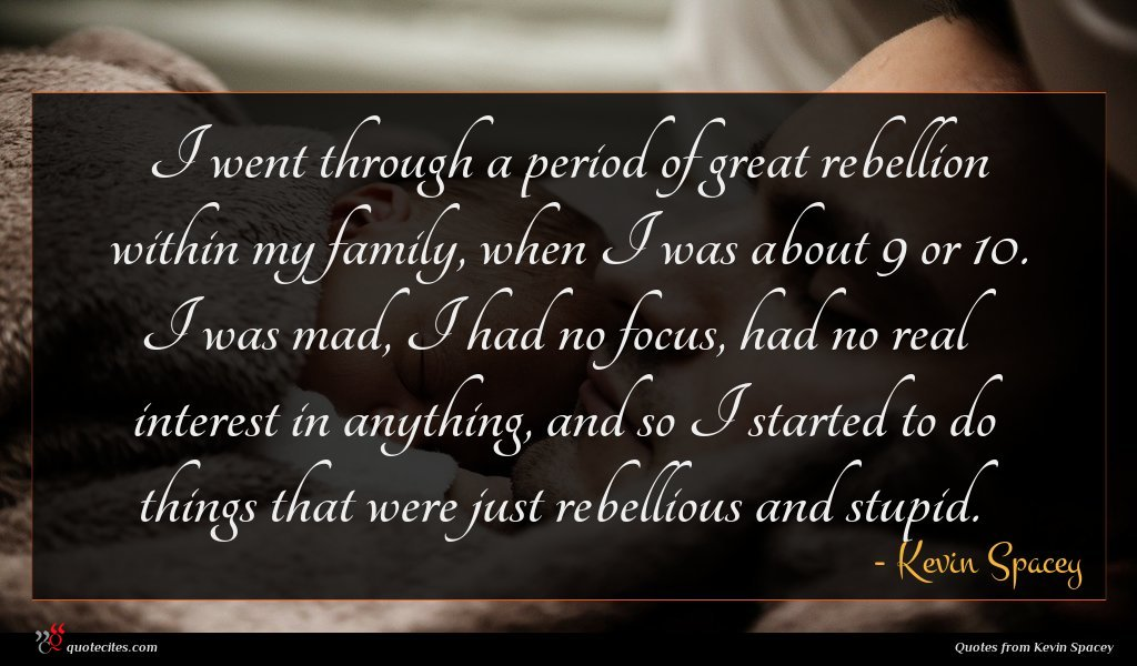 I went through a period of great rebellion within my family, when I was about 9 or 10. I was mad, I had no focus, had no real interest in anything, and so I started to do things that were just rebellious and stupid.