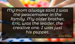 Gwen Stefani quote : My mom always said ...