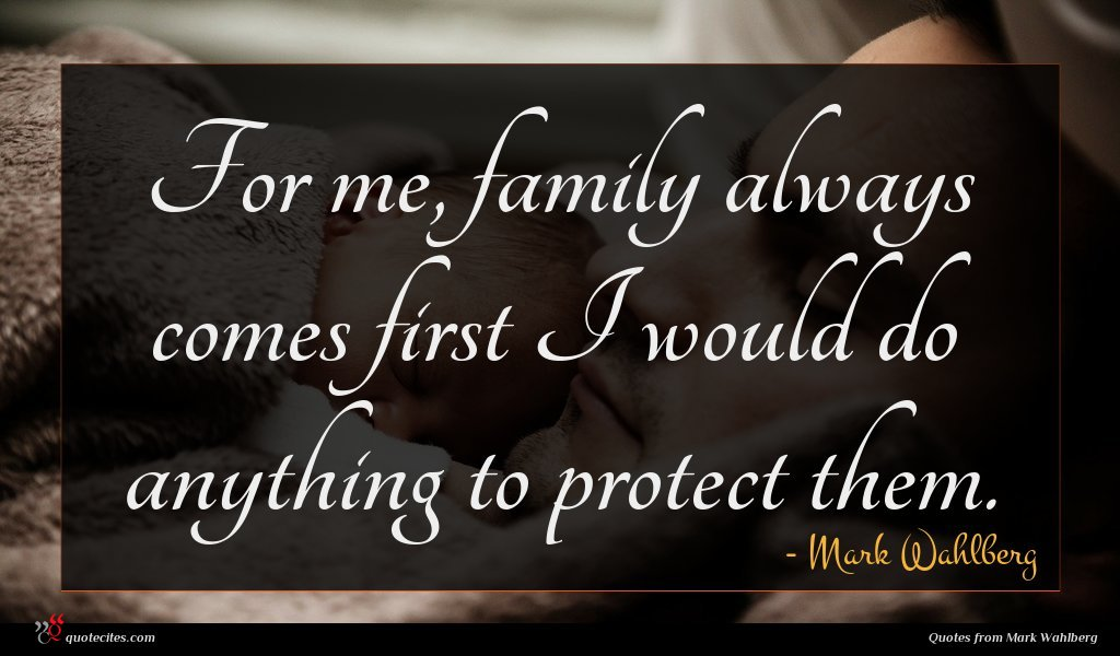 For me, family always comes first I would do anything to protect them.