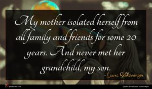 Laura Schlessinger quote : My mother isolated herself ...