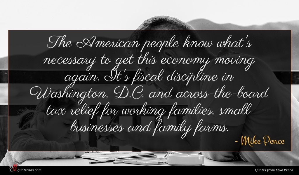 The American people know what's necessary to get this economy moving again. It's fiscal discipline in Washington, D.C. and across-the-board tax relief for working families, small businesses and family farms.