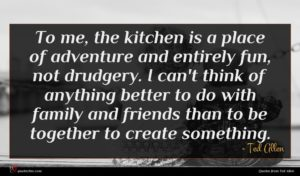 Ted Allen quote : To me the kitchen ...