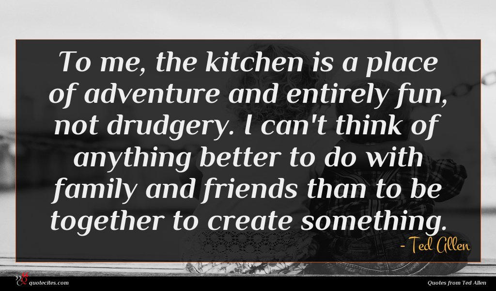 To me, the kitchen is a place of adventure and entirely fun, not drudgery. I can't think of anything better to do with family and friends than to be together to create something.