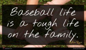 Nolan Ryan quote : Baseball life is a ...