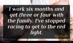 Kyle Chandler quote : I work six months ...