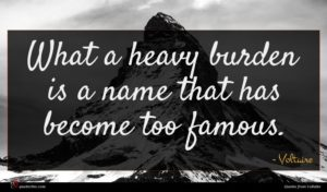 Voltaire quote : What a heavy burden ...