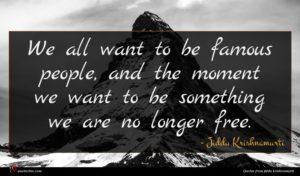 Jiddu Krishnamurti quote : We all want to ...