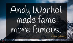 Fran Lebowitz quote : Andy Warhol made fame ...
