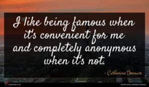 Catherine Deneuve quote : I like being famous ...
