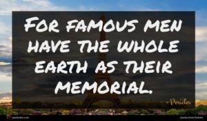 Pericles quote : For famous men have ...