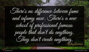 Ricky Gervais quote : There's no difference between ...