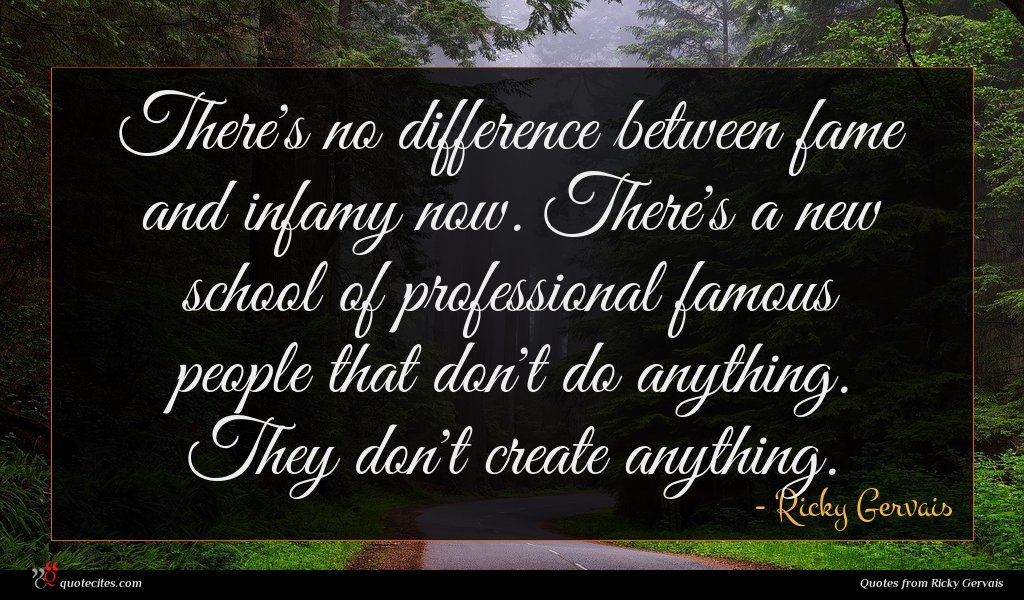 There's no difference between fame and infamy now. There's a new school of professional famous people that don't do anything. They don't create anything.
