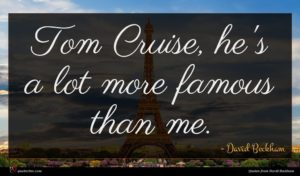 David Beckham quote : Tom Cruise he's a ...