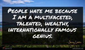 Jerry Lewis quote : People hate me because ...