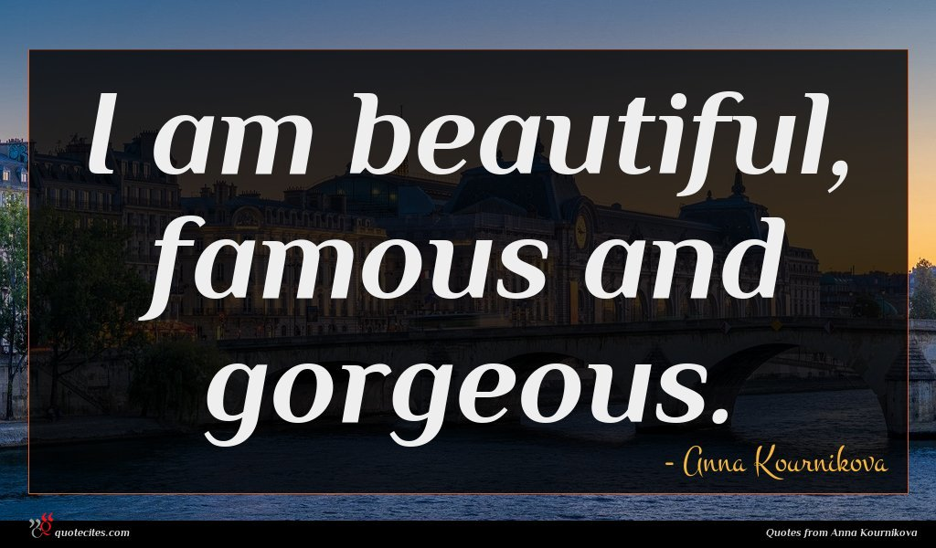 I am beautiful, famous and gorgeous.