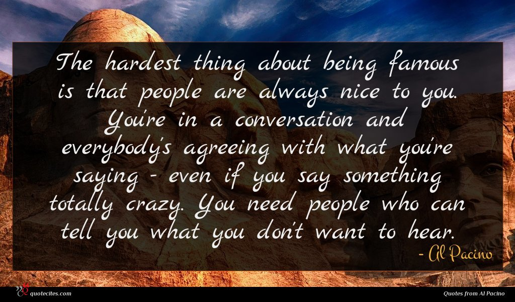 The hardest thing about being famous is that people are always nice to you. You're in a conversation and everybody's agreeing with what you're saying - even if you say something totally crazy. You need people who can tell you what you don't want to hear.