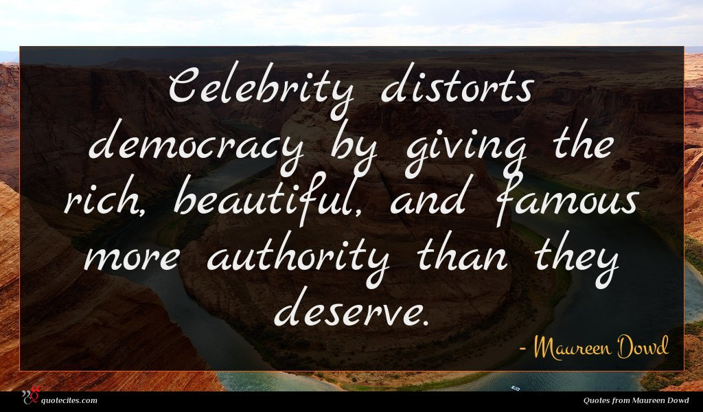 Celebrity distorts democracy by giving the rich, beautiful, and famous more authority than they deserve.
