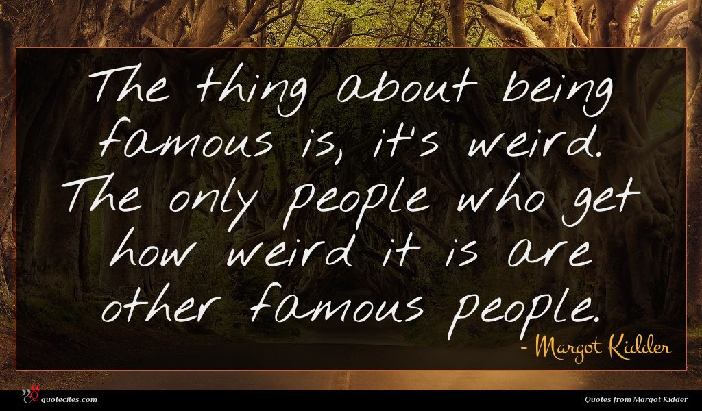 The thing about being famous is, it's weird. The only people who get how weird it is are other famous people.