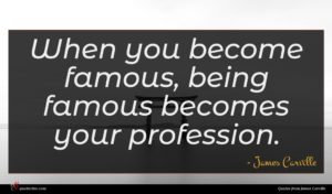 James Carville quote : When you become famous ...
