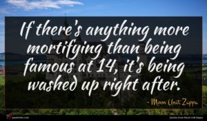 Moon Unit Zappa quote : If there's anything more ...