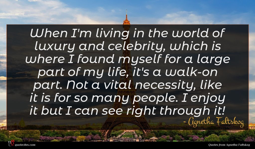 When I'm living in the world of luxury and celebrity, which is where I found myself for a large part of my life, it's a walk-on part. Not a vital necessity, like it is for so many people. I enjoy it but I can see right through it!