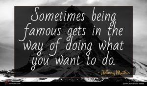 Johnny Mathis quote : Sometimes being famous gets ...